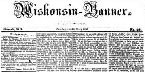 One of the earliest available edition of the Wiskonsin-Banner, dated March 15, 1845. The Banner then was a weekly paper with a yearly subscription fee of 2 dollars to be paid in advance.