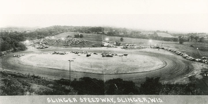 <table class=&quot;lightbox&quot;><tr><td colspan=2 class=&quot;lightbox-title&quot;>Slinger Speedway</td></tr><tr><td colspan=2 class=&quot;lightbox-caption&quot;>This elevated view shows the Slinger Speedway racetrack in its inaugural year of operation, 1948. The Slinger Super Speedway remains a popular attraction today.</td></tr><tr><td colspan=2 class=&quot;lightbox-spacer&quot;></td></tr><tr class=&quot;lightbox-detail&quot;><td class=&quot;cell-title&quot;>Source: </td><td class=&quot;cell-value&quot;>From the State of Wisconsin Collection of the UW Digital Collections Library. Image ID WI.sling0019.bib. Photograph courtesy of the Slinger Community Library. Fair use for nonprofit educational purposes.<br /><a href=&quot;http://digital.library.wisc.edu/1711.dl/WI&quot; target=&quot;_blank&quot;>UW Digital Collections Library</a></td></tr><tr class=&quot;filler-row&quot;><td colspan=2>&nbsp;</td></tr></table>