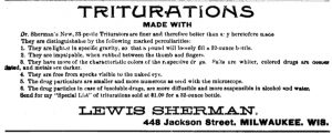 In homeopathy, a trituration is a remedy in which a plant, mineral, or animal substance is ground with milk sugar to make a solution. This advertisement from a Milwaukee homeopath is from 1895.